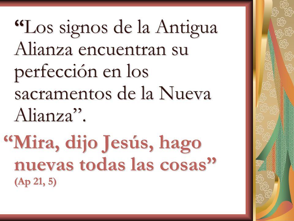 Los signos de la Antigua Alianza encuentran su perfección en los sacramentos de la Nueva Alianza.Los signos de la Antigua Alianza encuentran su perfec