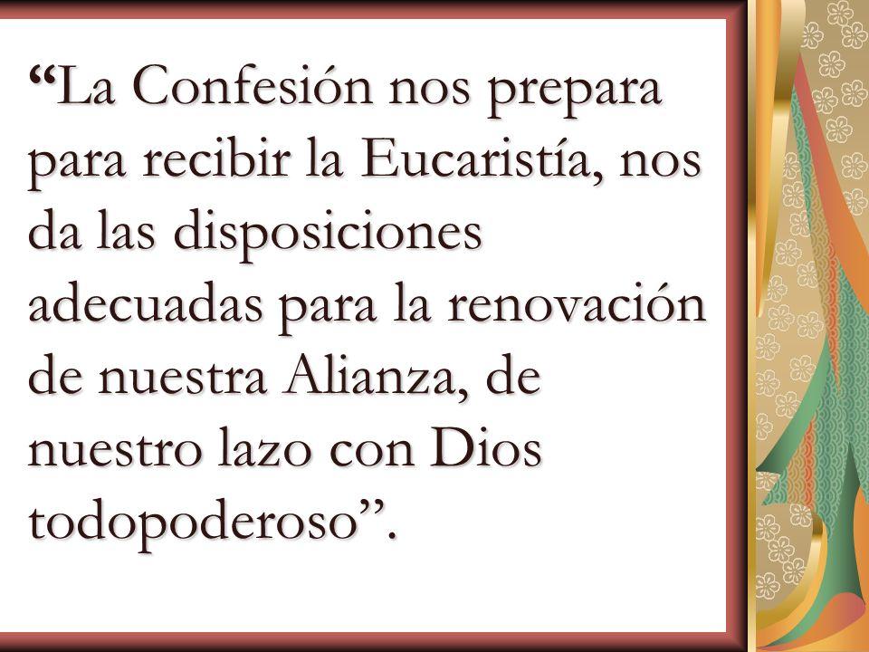 La Confesión nos prepara para recibir la Eucaristía, nos da las disposiciones adecuadas para la renovación de nuestra Alianza, de nuestro lazo con Dio