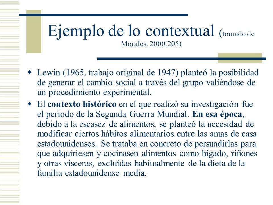 Ejemplo de lo contextual ( tomado de Morales, 2000:205) Lewin (1965, trabajo original de 1947) planteó la posibilidad de generar el cambio social a tr