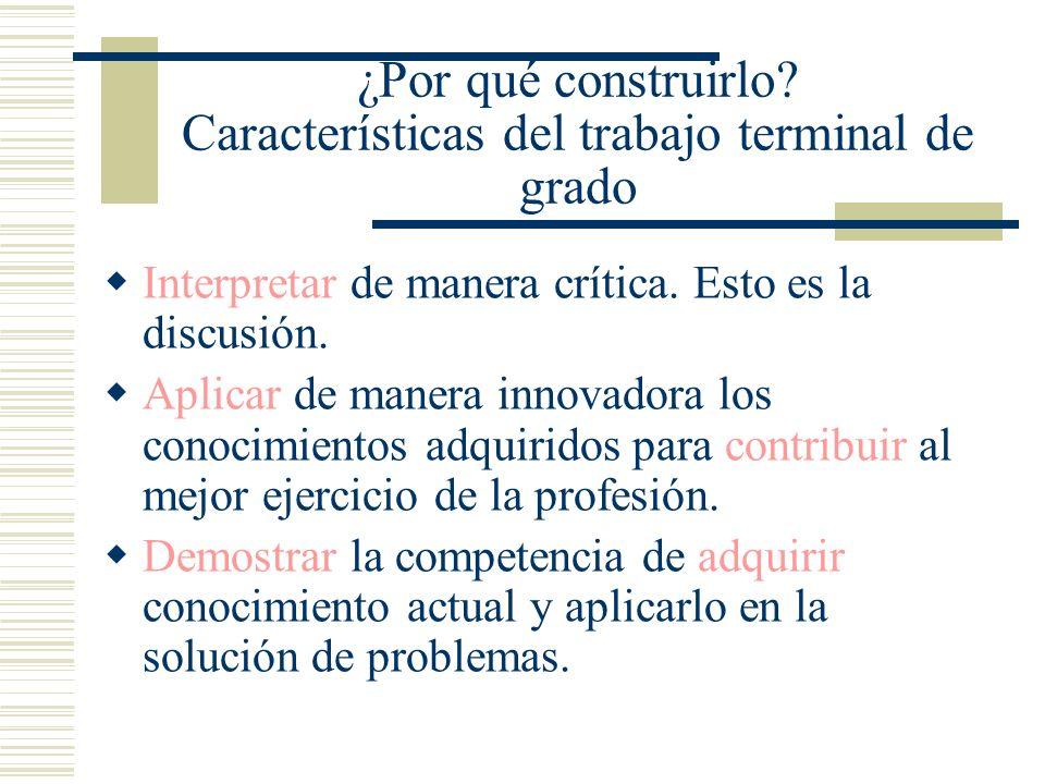 ¿Por qué construirlo? Características del trabajo terminal de grado Interpretar de manera crítica. Esto es la discusión. Aplicar de manera innovadora