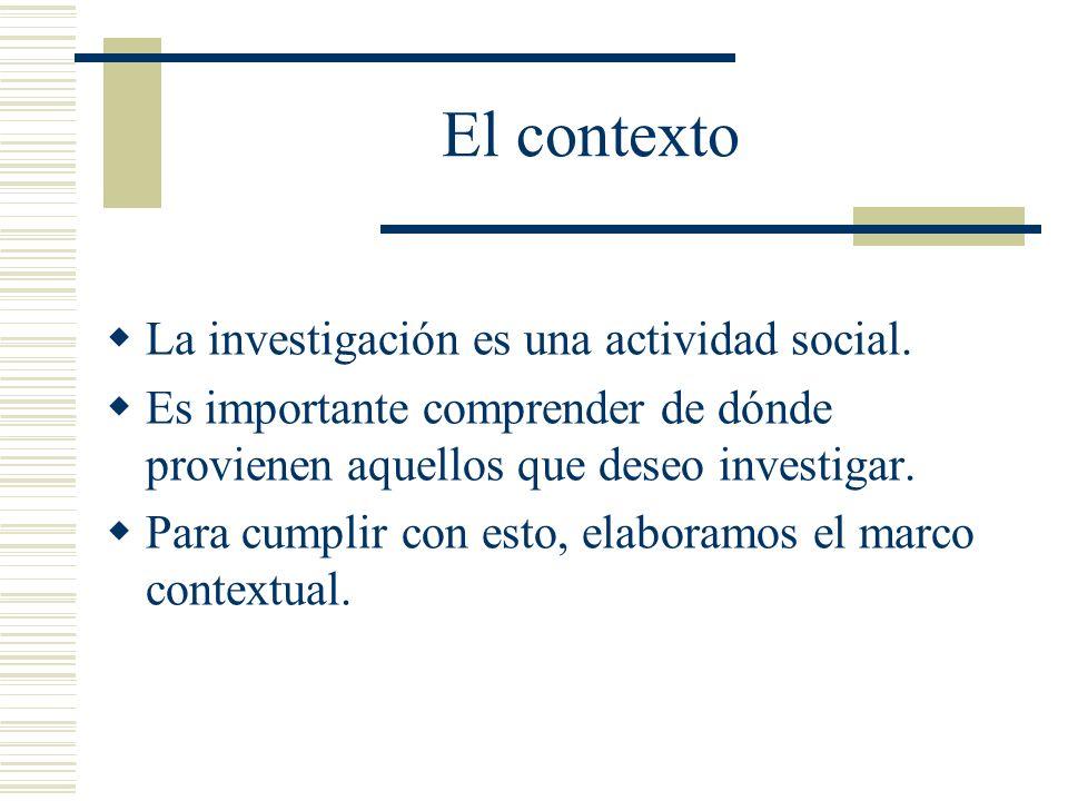 El contexto La investigación es una actividad social. Es importante comprender de dónde provienen aquellos que deseo investigar. Para cumplir con esto