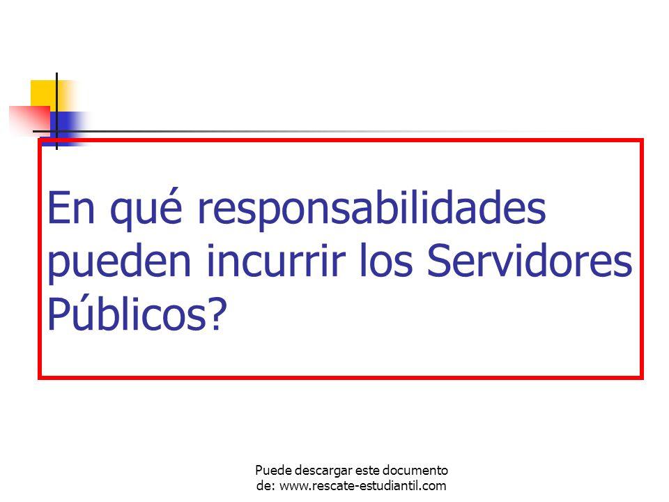 En qué responsabilidades pueden incurrir los Servidores Públicos? Puede descargar este documento de: www.rescate-estudiantil.com