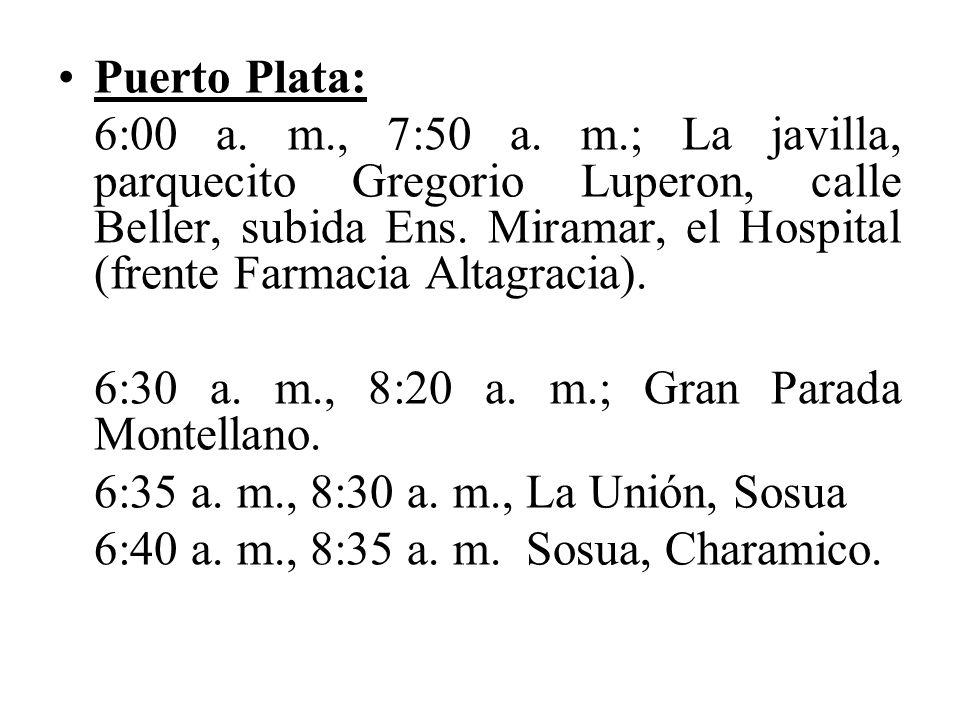 Puerto Plata: 6:00 a. m., 7:50 a. m.; La javilla, parquecito Gregorio Luperon, calle Beller, subida Ens. Miramar, el Hospital (frente Farmacia Altagra