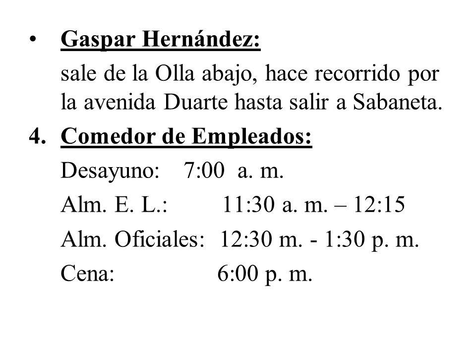 Gaspar Hernández: sale de la Olla abajo, hace recorrido por la avenida Duarte hasta salir a Sabaneta. 4.Comedor de Empleados: Desayuno: 7:00 a. m. Alm