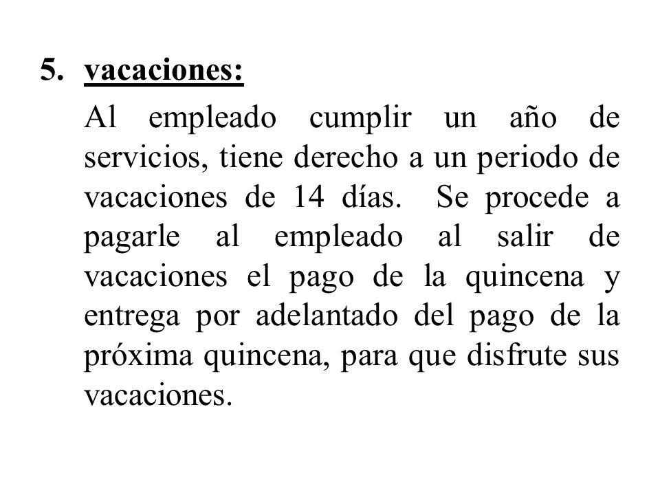 5.vacaciones: Al empleado cumplir un año de servicios, tiene derecho a un periodo de vacaciones de 14 días. Se procede a pagarle al empleado al salir