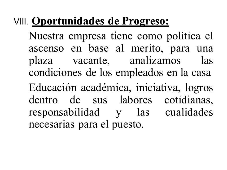 VIII. Oportunidades de Progreso: Nuestra empresa tiene como política el ascenso en base al merito, para una plaza vacante, analizamos las condiciones