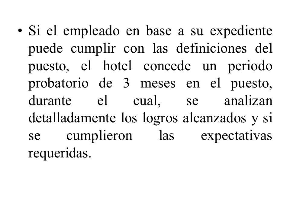 Si el empleado en base a su expediente puede cumplir con las definiciones del puesto, el hotel concede un periodo probatorio de 3 meses en el puesto,