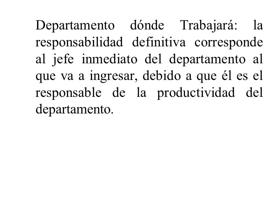 Departamento dónde Trabajará: la responsabilidad definitiva corresponde al jefe inmediato del departamento al que va a ingresar, debido a que él es el
