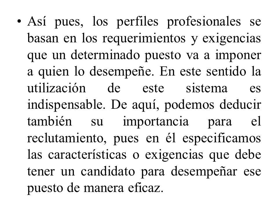 Así pues, los perfiles profesionales se basan en los requerimientos y exigencias que un determinado puesto va a imponer a quien lo desempeñe. En este