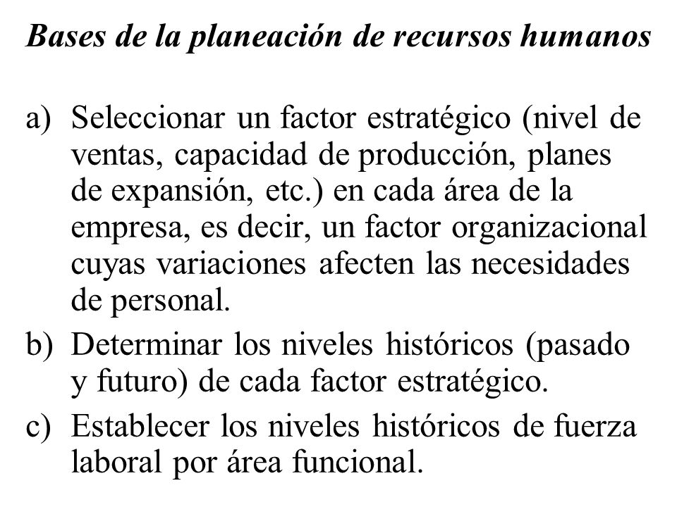 Bases de la planeación de recursos humanos a)Seleccionar un factor estratégico (nivel de ventas, capacidad de producción, planes de expansión, etc.) e