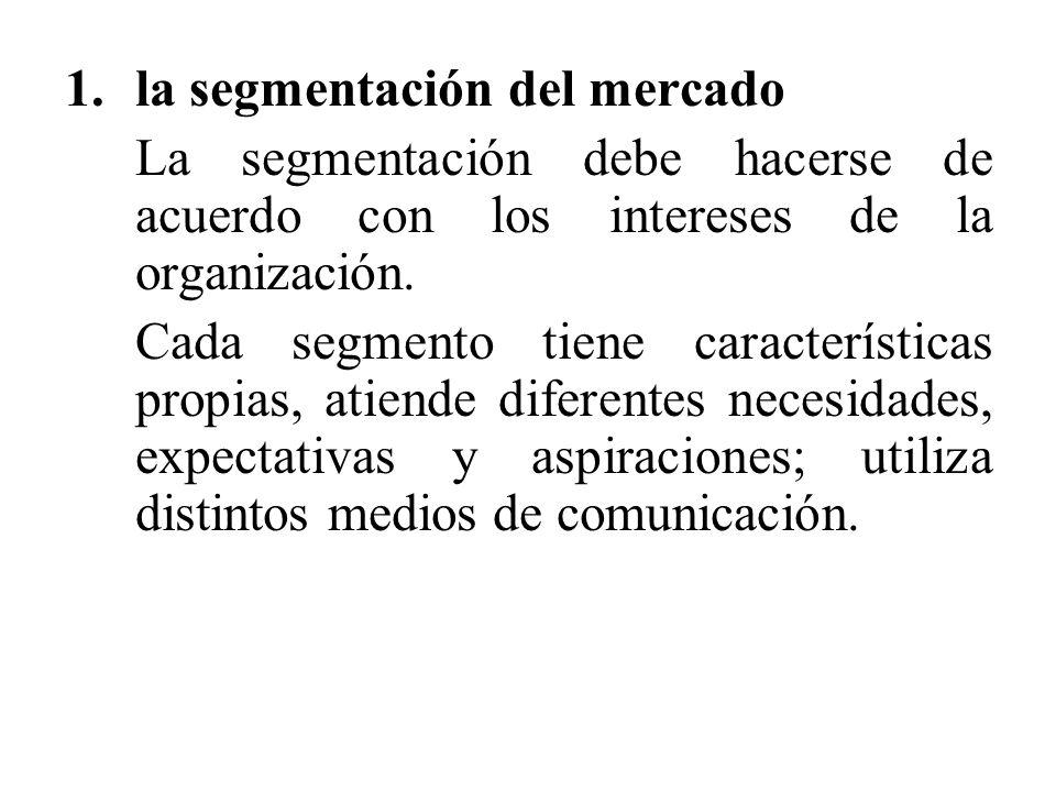 1.la segmentación del mercado La segmentación debe hacerse de acuerdo con los intereses de la organización. Cada segmento tiene características propia