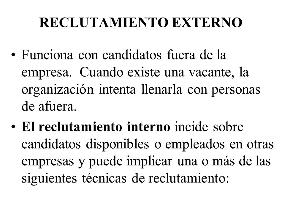 RECLUTAMIENTO EXTERNO Funciona con candidatos fuera de la empresa. Cuando existe una vacante, la organización intenta llenarla con personas de afuera.