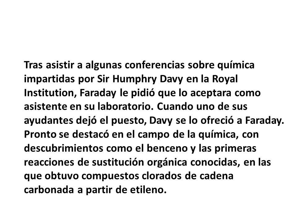 Tras asistir a algunas conferencias sobre química impartidas por Sir Humphry Davy en la Royal Institution, Faraday le pidió que lo aceptara como asist