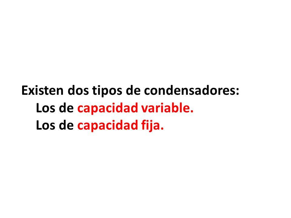 Existen dos tipos de condensadores: Los de capacidad variable. Los de capacidad fija.