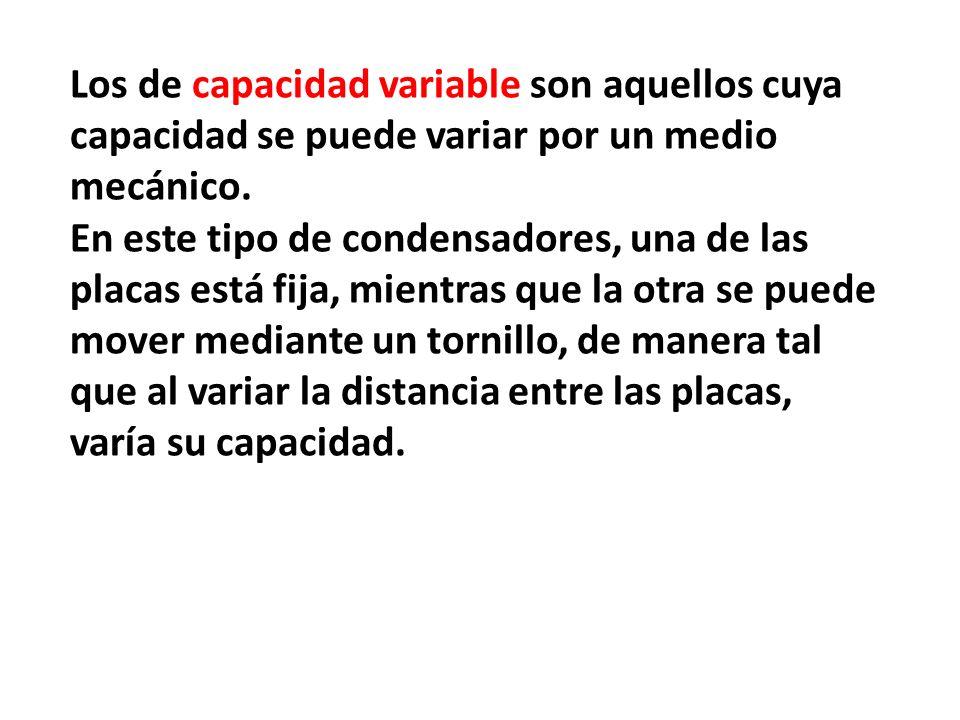 Los de capacidad variable son aquellos cuya capacidad se puede variar por un medio mecánico. En este tipo de condensadores, una de las placas está fij