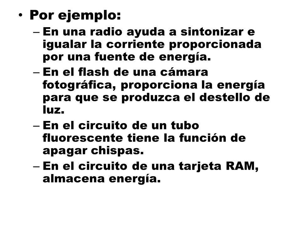 Por ejemplo: – En una radio ayuda a sintonizar e igualar la corriente proporcionada por una fuente de energía. – En el flash de una cámara fotográfica