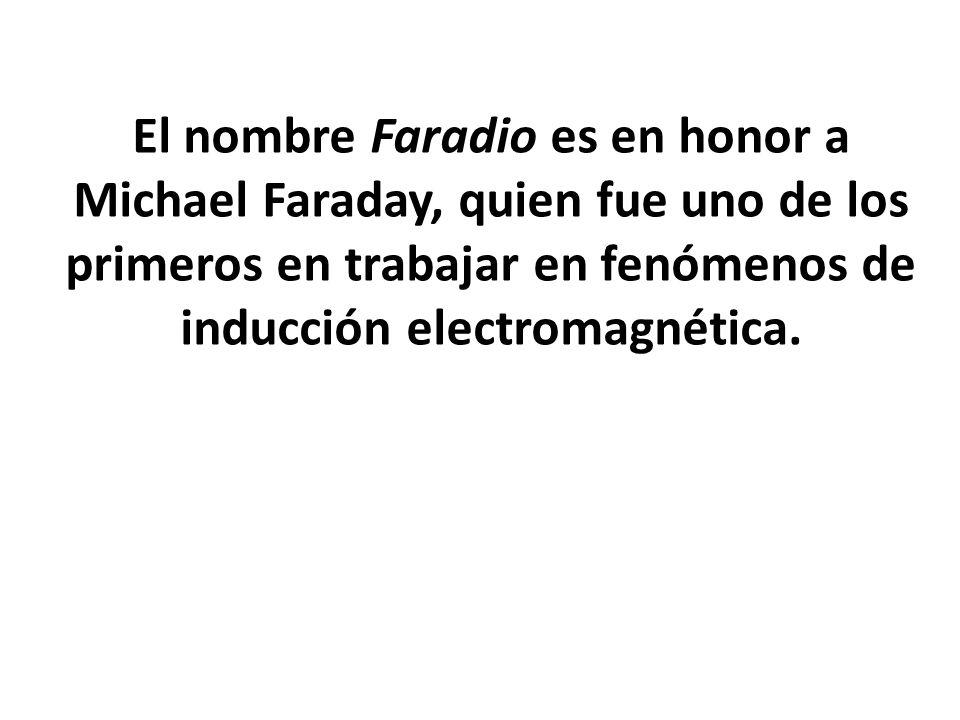 El nombre Faradio es en honor a Michael Faraday, quien fue uno de los primeros en trabajar en fenómenos de inducción electromagnética.
