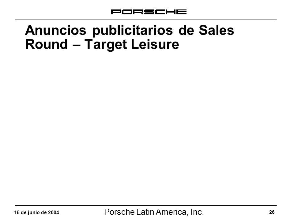 Porsche Latin America, Inc. 26 15 de junio de 2004 Anuncios publicitarios de Sales Round – Target Leisure