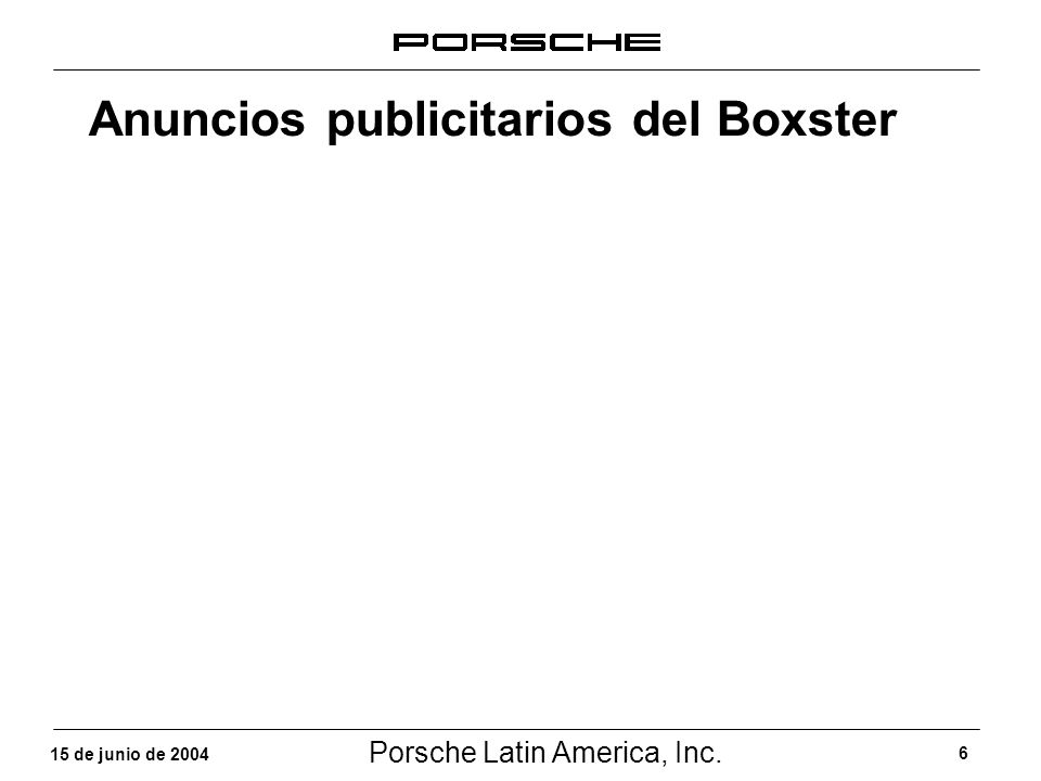 Porsche Latin America, Inc. 6 15 de junio de 2004 Anuncios publicitarios del Boxster
