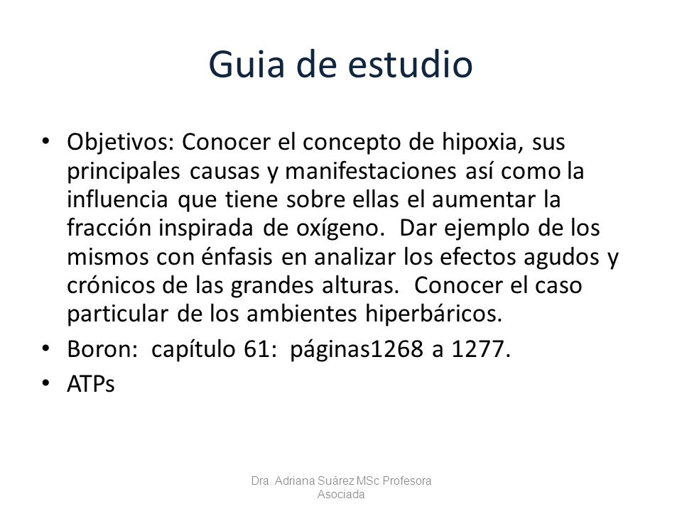 Guia de estudio Objetivos: Conocer el concepto de hipoxia, sus principales causas y manifestaciones así como la influencia que tiene sobre ellas el au