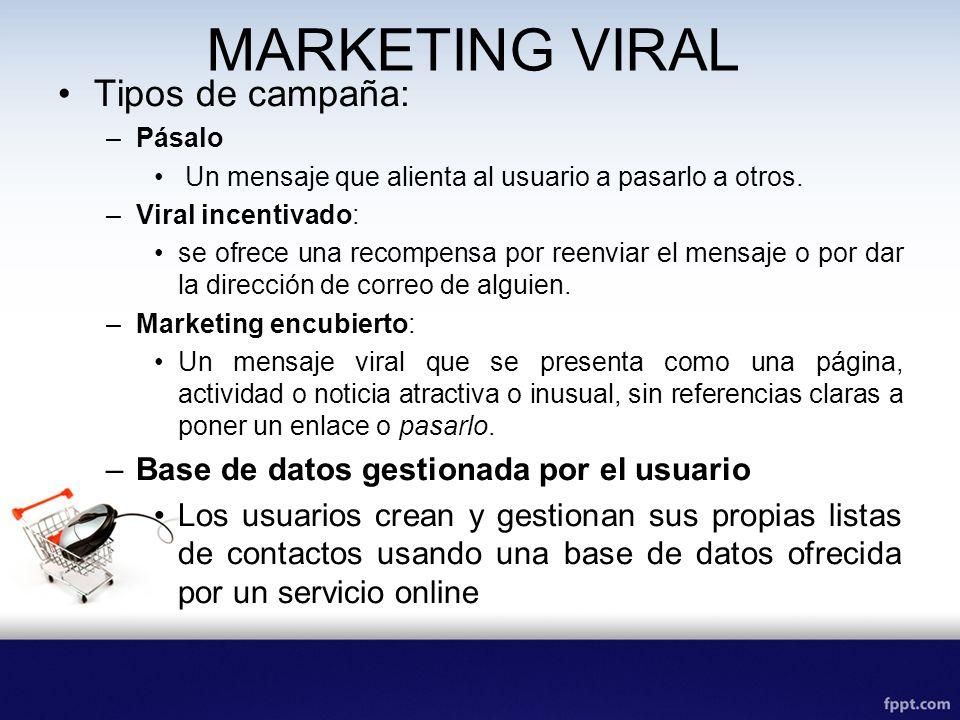 MARKETING VIRAL Tipos de campaña: –Pásalo Un mensaje que alienta al usuario a pasarlo a otros. –Viral incentivado: se ofrece una recompensa por reenvi