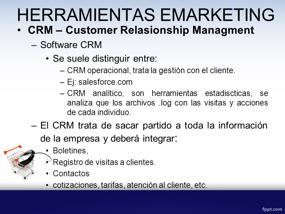 HERRAMIENTAS EMARKETING CRM – Customer Relasionship Managment –Software CRM Se suele distinguir entre: –CRM operacional, trata la gestión con el cliente.