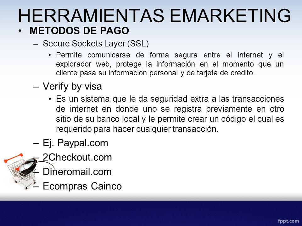 HERRAMIENTAS EMARKETING METODOS DE PAGO –Secure Sockets Layer (SSL) Permite comunicarse de forma segura entre el internet y el explorador web, protege la información en el momento que un cliente pasa su información personal y de tarjeta de crédito.