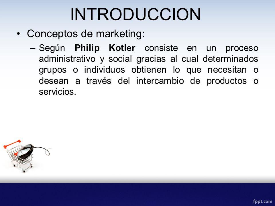 INTRODUCCION Conceptos de marketing: –Según Philip Kotler consiste en un proceso administrativo y social gracias al cual determinados grupos o individuos obtienen lo que necesitan o desean a través del intercambio de productos o servicios.
