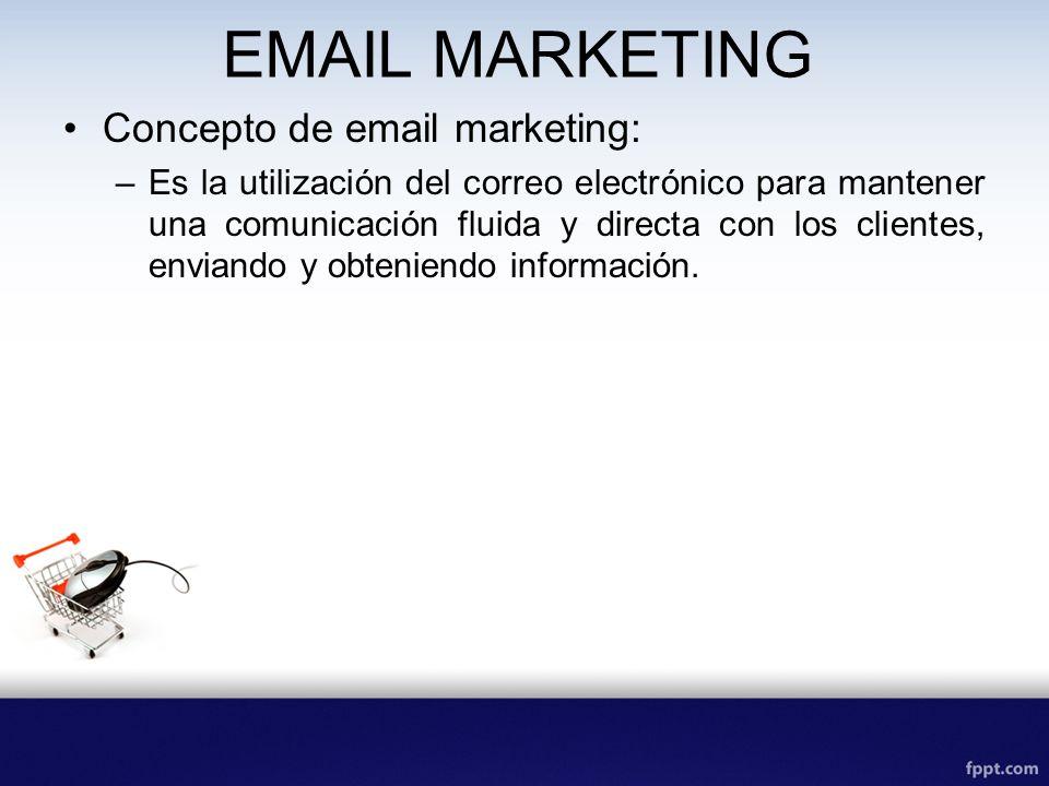 EMAIL MARKETING Concepto de email marketing: –Es la utilización del correo electrónico para mantener una comunicación fluida y directa con los clientes, enviando y obteniendo información.
