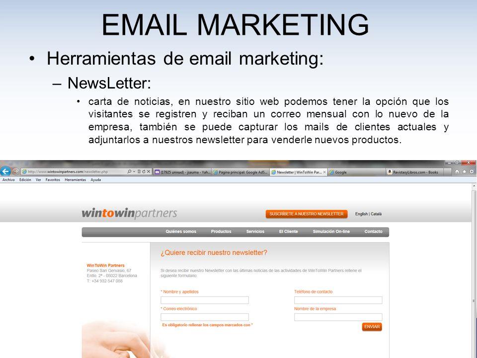 EMAIL MARKETING Herramientas de email marketing: –NewsLetter: carta de noticias, en nuestro sitio web podemos tener la opción que los visitantes se registren y reciban un correo mensual con lo nuevo de la empresa, también se puede capturar los mails de clientes actuales y adjuntarlos a nuestros newsletter para venderle nuevos productos.