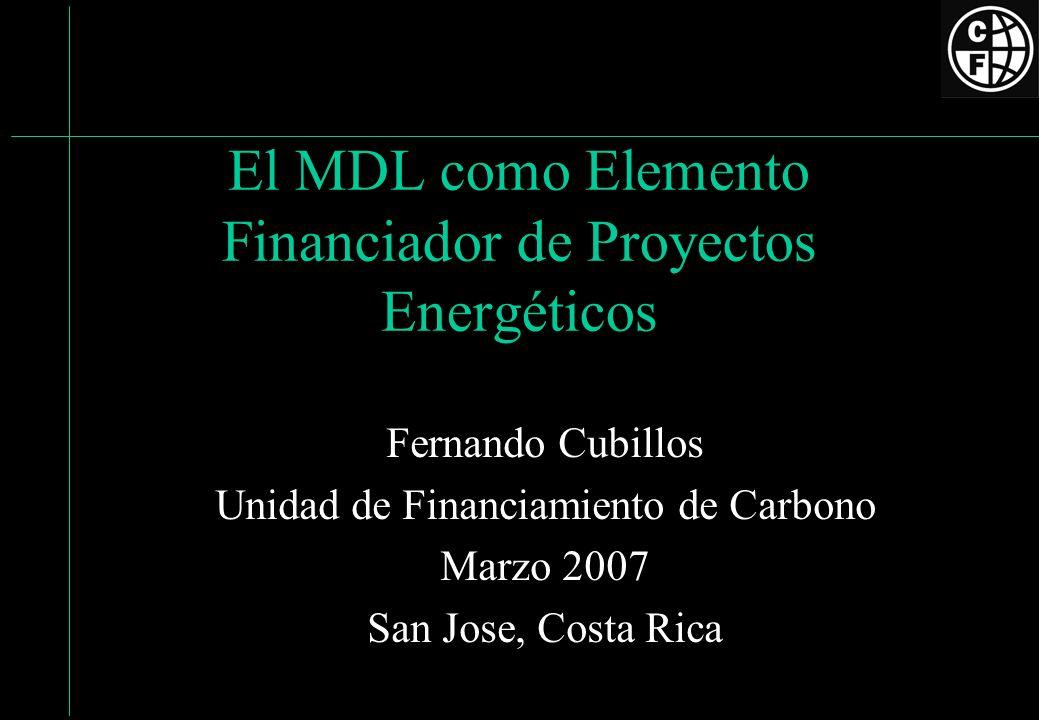 El MDL como Elemento Financiador de Proyectos Energéticos Fernando Cubillos Unidad de Financiamiento de Carbono Marzo 2007 San Jose, Costa Rica