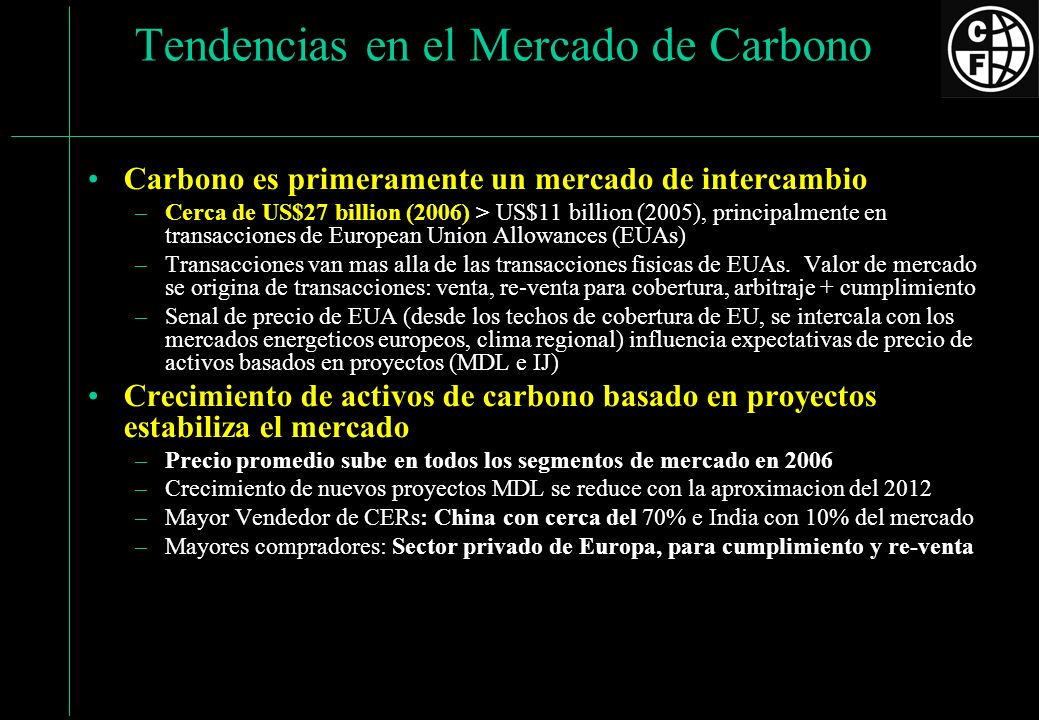 Evolucion del Mercado Carbono Source: State and Trends of the Carbon Market 2006, The World Bank 0 50 100 150 200 250 300 350 400 19981999200020012002200320042005Jan-Nov 06 Annual Volume of Project-basedTransactions (Million tCO2 e ) 0.00 2.00 4.00 6.00 8.00 10.00 12.00 Average price (US$ per tCO2 e ) US$ 10.47 US$ 7.25 US$ 4.99