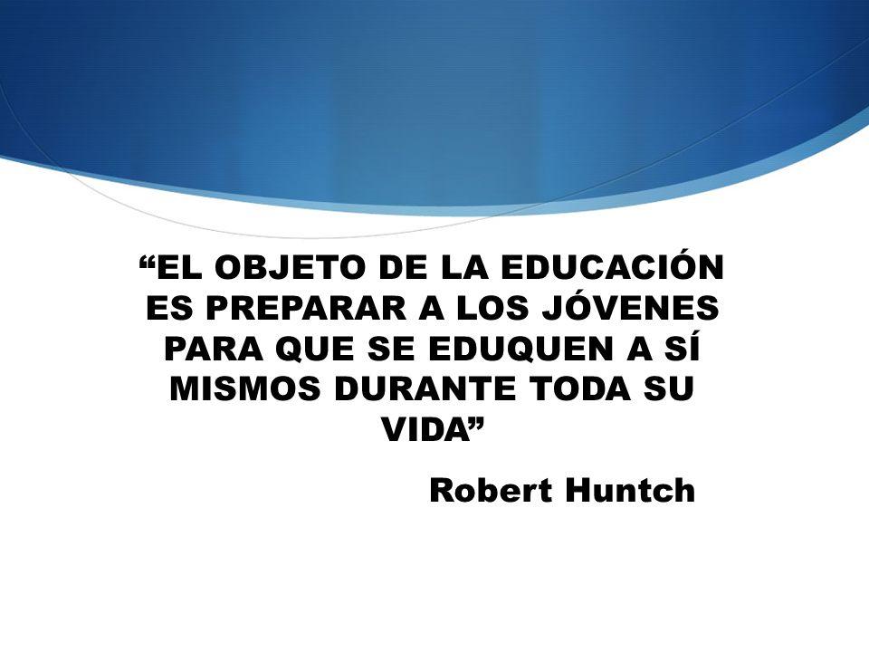 EL OBJETO DE LA EDUCACIÓN ES PREPARAR A LOS JÓVENES PARA QUE SE EDUQUEN A SÍ MISMOS DURANTE TODA SU VIDA Robert Huntch