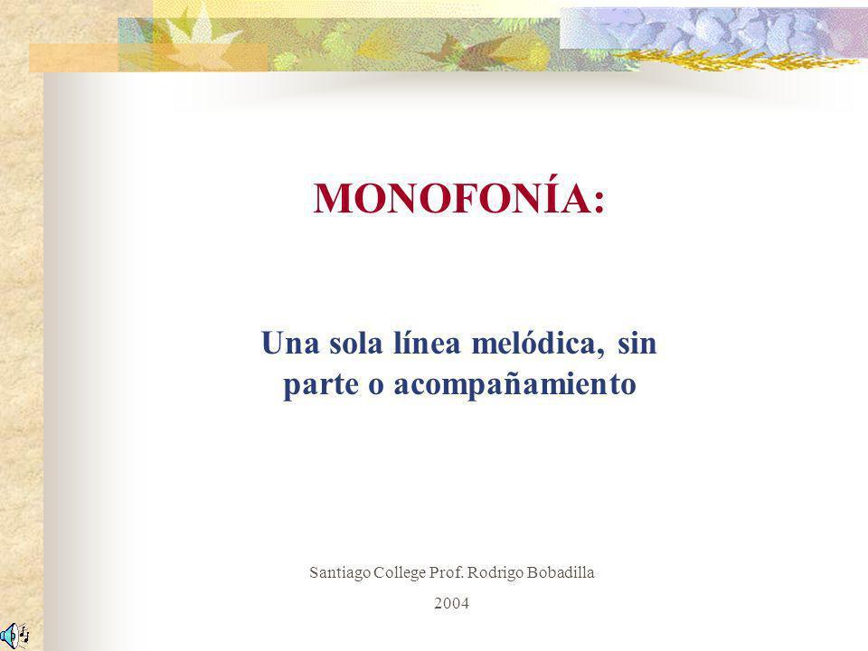 MONOFONÍA: Una sola línea melódica, sin parte o acompañamiento Santiago College Prof. Rodrigo Bobadilla 2004