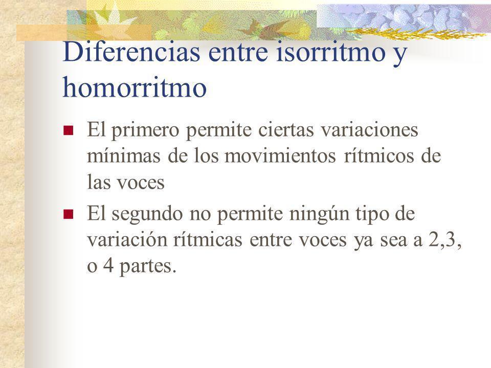 Diferencias entre isorritmo y homorritmo El primero permite ciertas variaciones mínimas de los movimientos rítmicos de las voces El segundo no permite