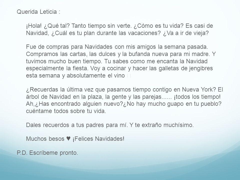 Querida Leticia : ¡Hola! ¿Qué tal? Tanto tiempo sin verte. ¿Cómo es tu vida? Es casi de Navidad, ¿Cuál es tu plan durante las vacaciones? ¿Va a ir de