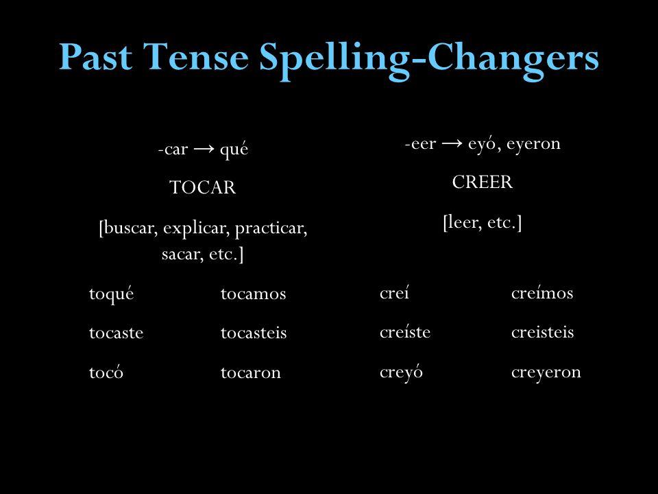 Past Tense Spelling-Changers -car qué TOCAR [buscar, explicar, practicar, sacar, etc.] toquétocamos tocastetocasteis tocótocaron -eer eyó, eyeron CREER [leer, etc.] creí creímos creíste creisteis creyó creyeron