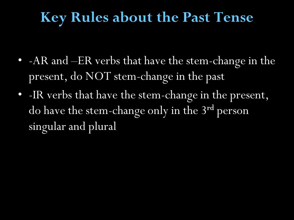 Key Rules about the Past Tense -AR and –ER verbs that have the stem-change in the present, do NOT stem-change in the past -IR verbs that have the stem-change in the present, do have the stem-change only in the 3 rd person singular and plural
