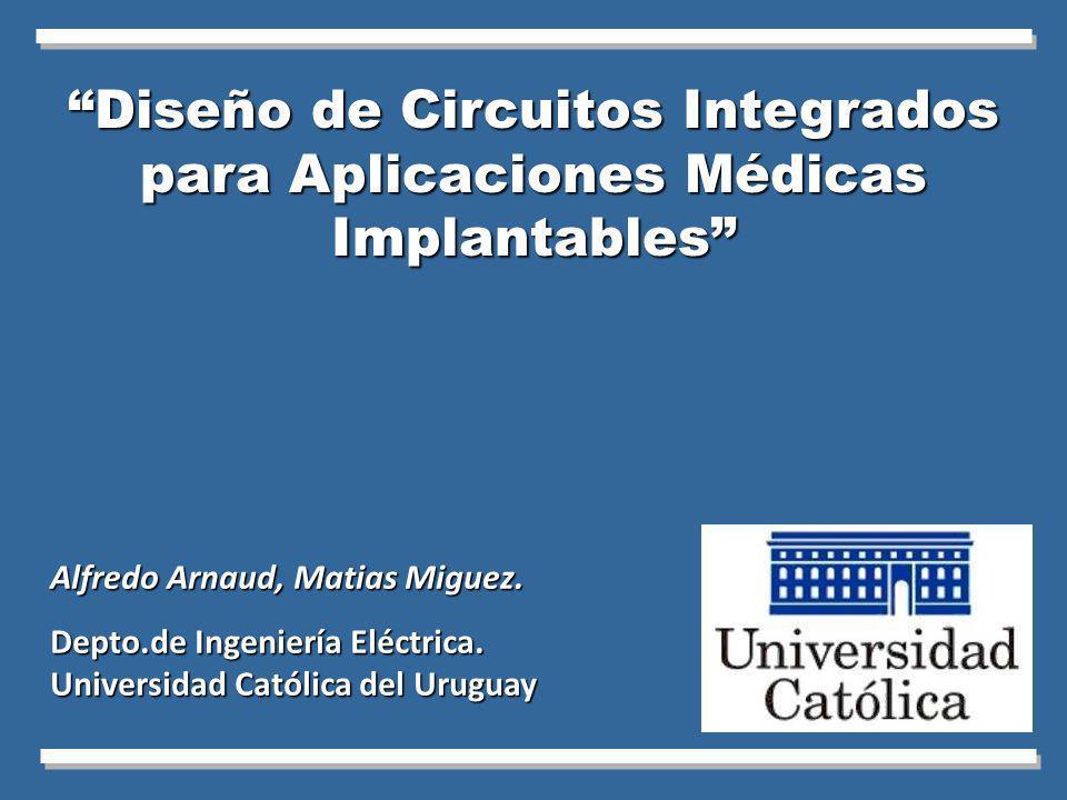 Diseño de Circuitos Integrados para Aplicaciones Médicas Implantables Alfredo Arnaud, Matias Miguez. Depto.de Ingeniería Eléctrica. Universidad Católi