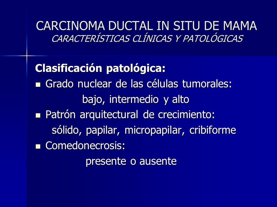 CARCINOMA DUCTAL IN SITU DE MAMA CARACTERÍSTICAS CLÍNICAS Y PATOLÓGICAS Clasificación patológica: Grado nuclear de las células tumorales: Grado nuclea