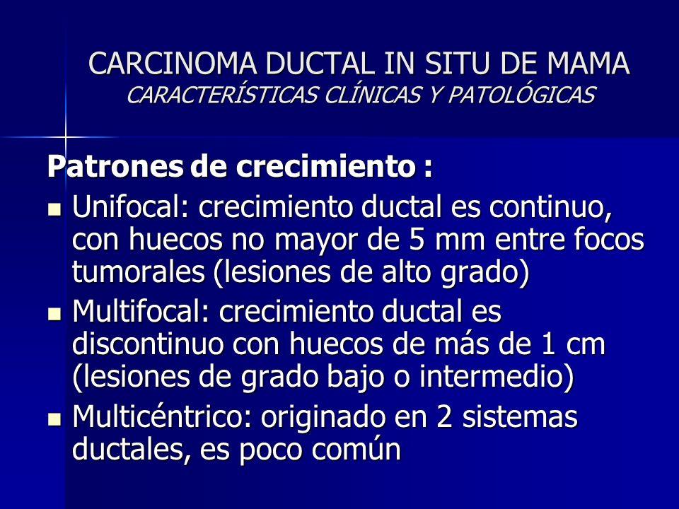 CARCINOMA DUCTAL IN SITU DE MAMA CARACTERÍSTICAS CLÍNICAS Y PATOLÓGICAS Patrones de crecimiento : Unifocal: crecimiento ductal es continuo, con huecos