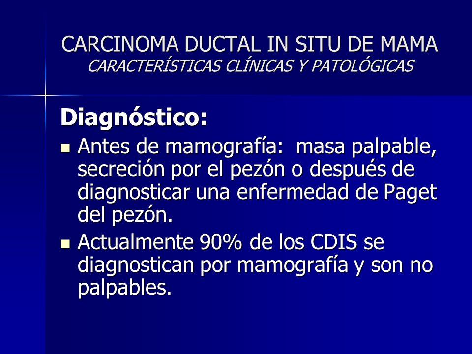 CARCINOMA DUCTAL IN SITU DE MAMA CARACTERÍSTICAS CLÍNICAS Y PATOLÓGICAS Diagnóstico: Antes de mamografía: masa palpable, secreción por el pezón o desp