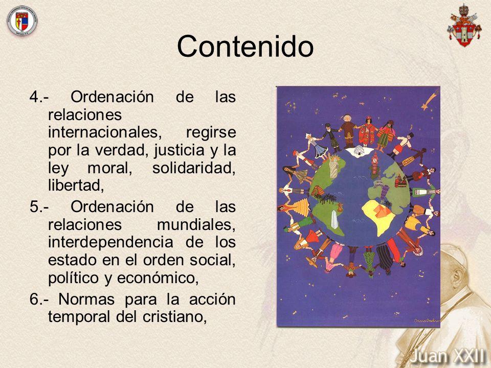 Contenido 4.- Ordenación de las relaciones internacionales, regirse por la verdad, justicia y la ley moral, solidaridad, libertad, 5.- Ordenación de l