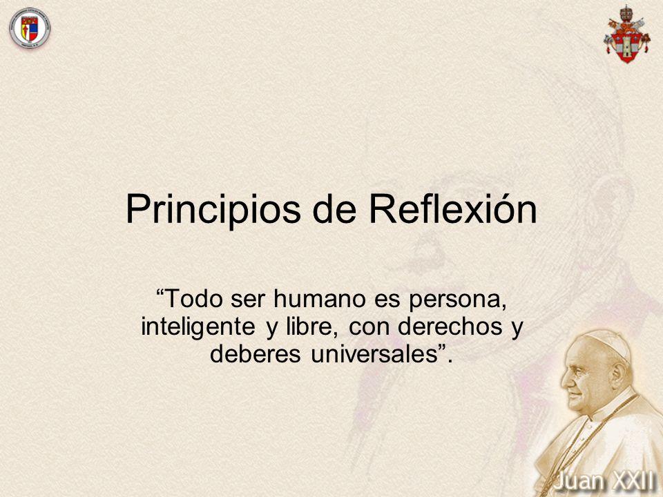 Principios de Reflexión Todo ser humano es persona, inteligente y libre, con derechos y deberes universales.