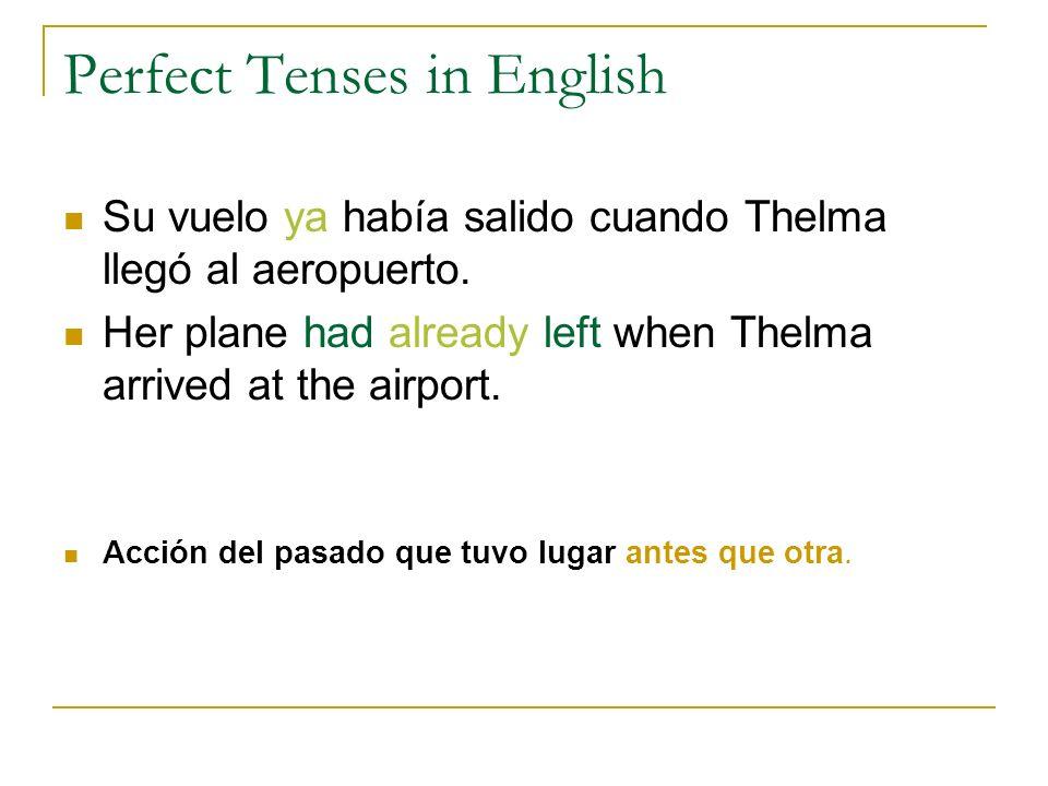 Perfect Tenses in English Su vuelo ya había salido cuando Thelma llegó al aeropuerto. Her plane had already left when Thelma arrived at the airport. A