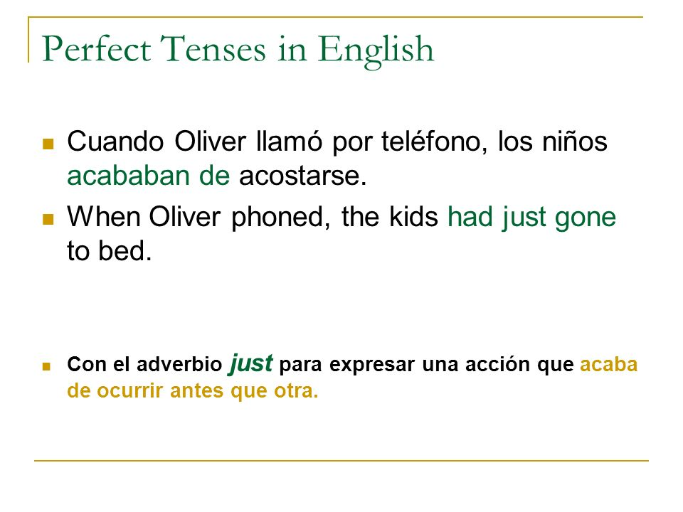 Perfect Tenses in English Cuando Oliver llamó por teléfono, los niños acababan de acostarse. When Oliver phoned, the kids had just gone to bed. Con el