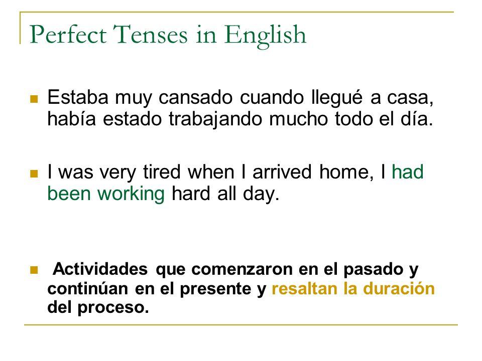 Perfect Tenses in English Estaba muy cansado cuando llegué a casa, había estado trabajando mucho todo el día. I was very tired when I arrived home, I