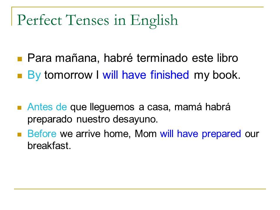 Perfect Tenses in English Para mañana, habré terminado este libro By tomorrow I will have finished my book. Antes de que lleguemos a casa, mamá habrá