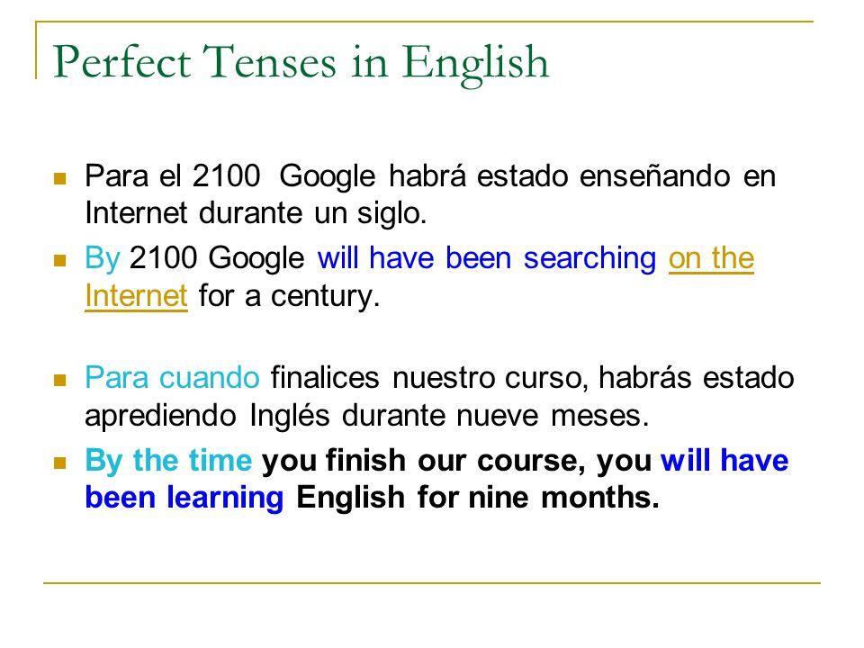 Perfect Tenses in English Para el 2100 Google habrá estado enseñando en Internet durante un siglo. By 2100 Google will have been searching on the Inte