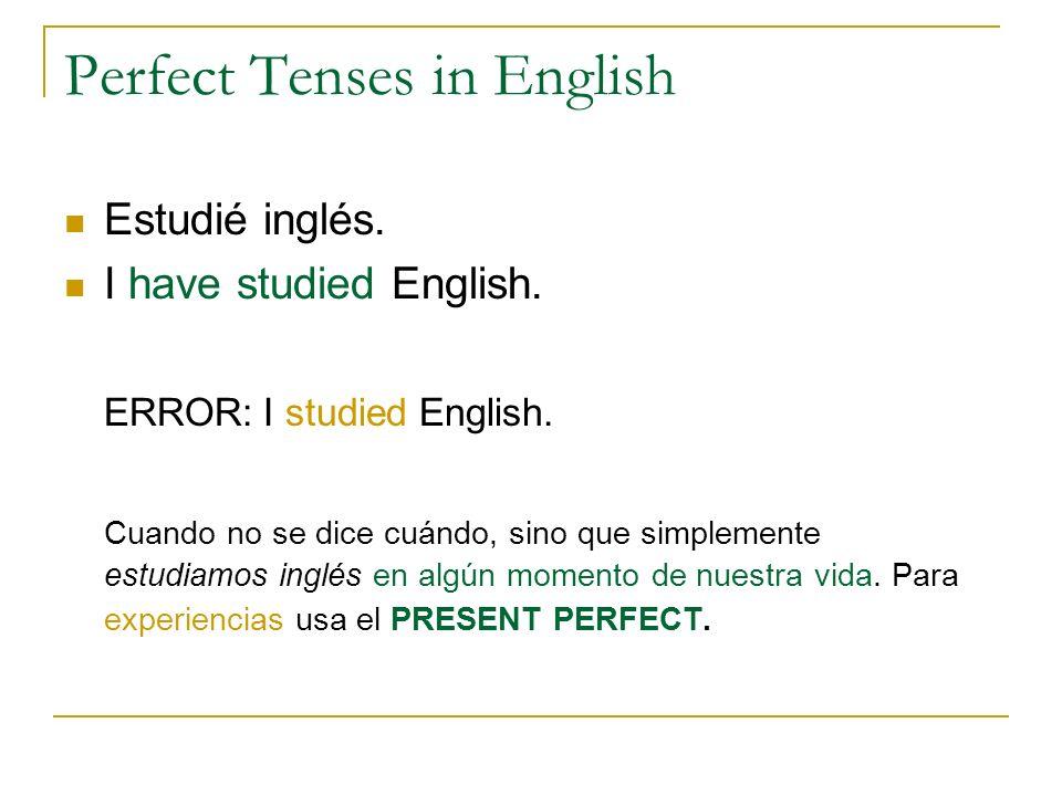Perfect Tenses in English Estudié inglés. I have studied English. ERROR: I studied English. Cuando no se dice cuándo, sino que simplemente estudiamos